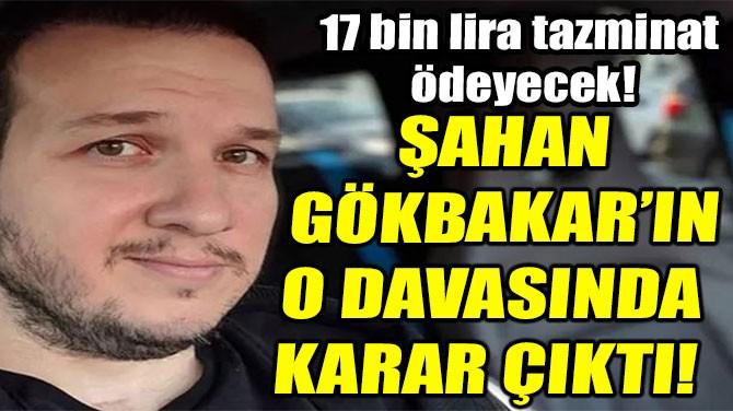 ŞAHAN GÖKBAKAR'IN O DAVASINDA  KARAR ÇIKTI!