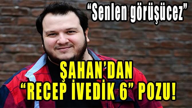 ŞAHAN'DAN RECEP İVEDİK 6 POZU!