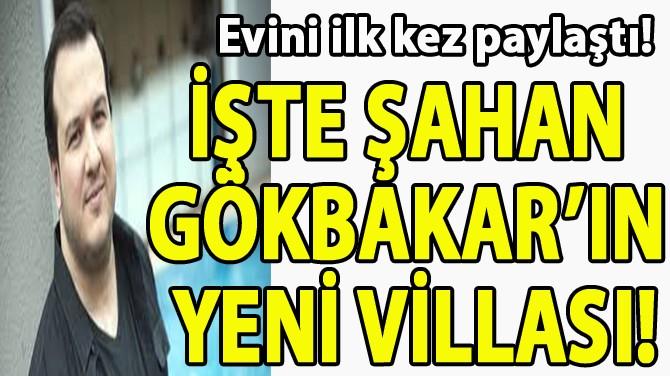 İŞTE ŞAHAN GÖKBAKAR'IN YENİ VİLLASI!