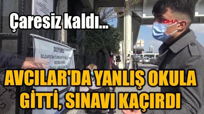 AVCILAR'DA YANLIŞ OKULA GİTTİ, SINAVI KAÇIRDI