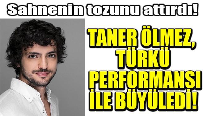 TANER ÖLMEZ, SAHNENİN TOZUNU ATTIRDI!