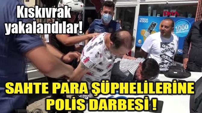 SAHTE PARA ŞÜPHELİLERİNE POLİS DARBESİ!