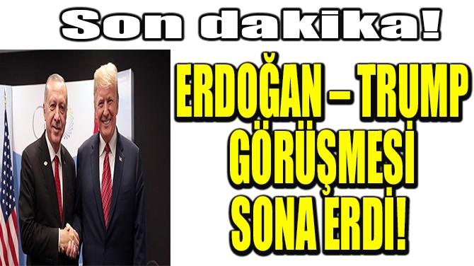 ERDOĞAN – TRUMP GÖRÜŞMESİ SONA ERDİ!