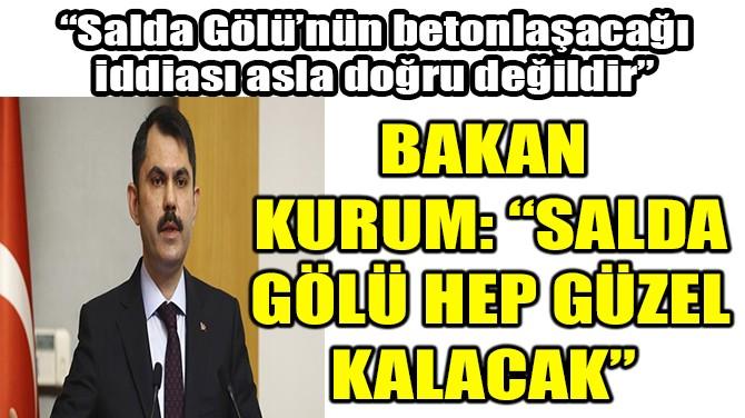 """BAKAN KURUM:""""SALDA GÖLÜ HEP GÜZEL KALACAK"""""""