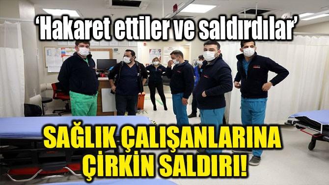 SAĞLIK ÇALIŞANLARINA ÇİRKİN SALDIRI!