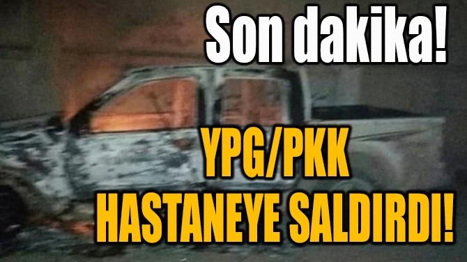 YPG/PKK HASTANEYE SALDIRDI!