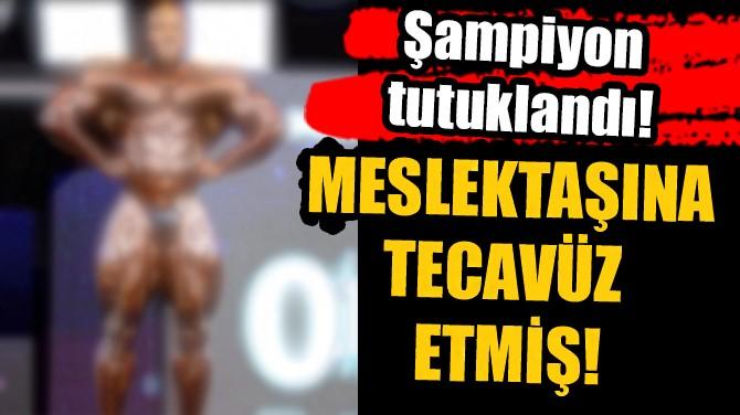 ŞAMPİYON TUTUKLANDI! MESLEKTAŞINA TECAVÜZ ETMİŞ!