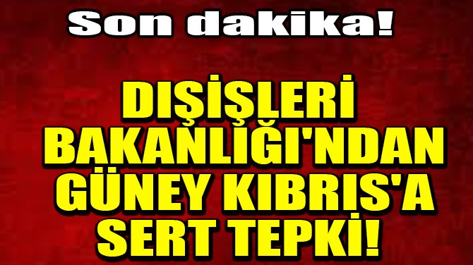 DIŞİŞLERİ BAKANLIĞI'NDAN GÜNEY KIBRIS'A SERT TEPKİ!