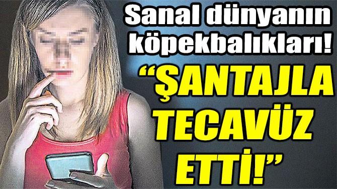 """""""ŞANTAJLA TECAVÜZ ETTİ!"""""""