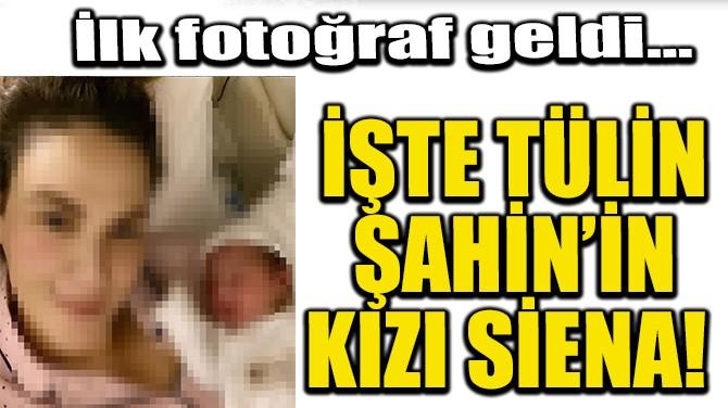 İŞTE TÜLİN ŞAHİN'İN KIZI SİENA!