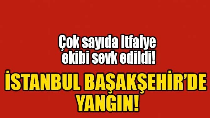 İSTANBUL BAŞAKŞEHİR'DE YANGIN!