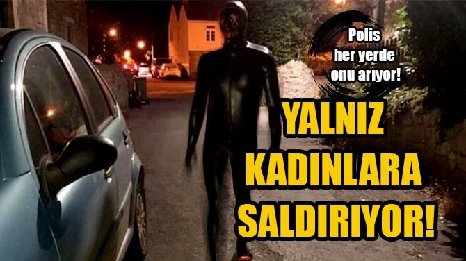 POLİS HER YERDE ONU ARIYOR! YALNIZ KADINLARA SALDIRIYOR!