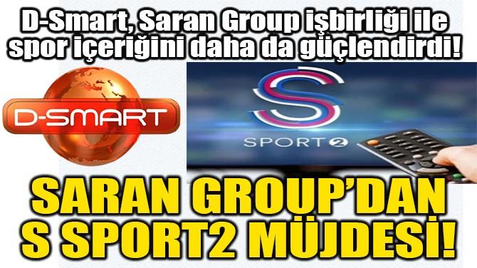 SARAN GROUP'DAN  S SPORT2 MÜJDESİ!