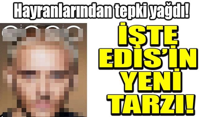İŞTE EDİS'İN YENİ TARZI!