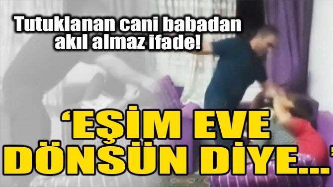 'EŞİM EVE DÖNSÜN DİYE...!