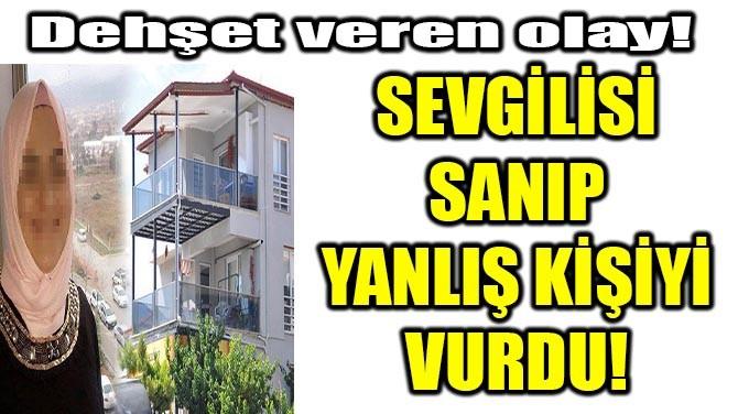 SEVGİLİSİ SANIP YANLIŞ KİŞİYİ VURDU!