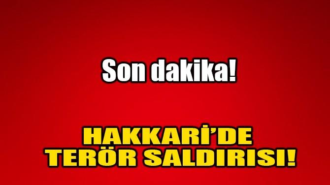HAKKARİ'DE TERÖR SALDIRISI!