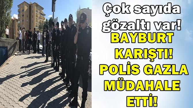 BAYBURT KARIŞTI! POLİS GAZLA MÜDAHALE ETTİ!