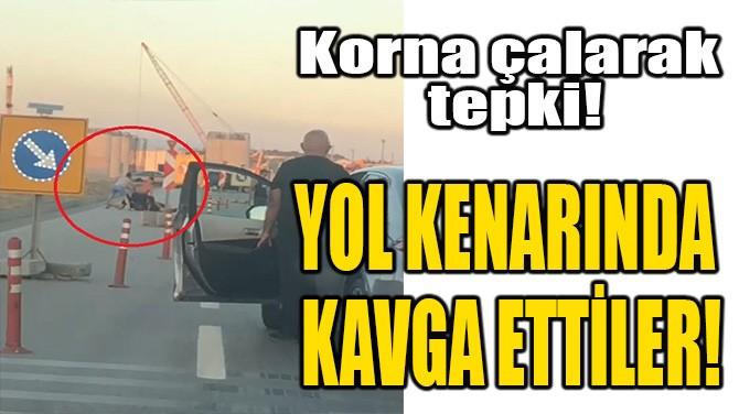 YOL KENARINDA DURUP KAVGA ETTİLER!