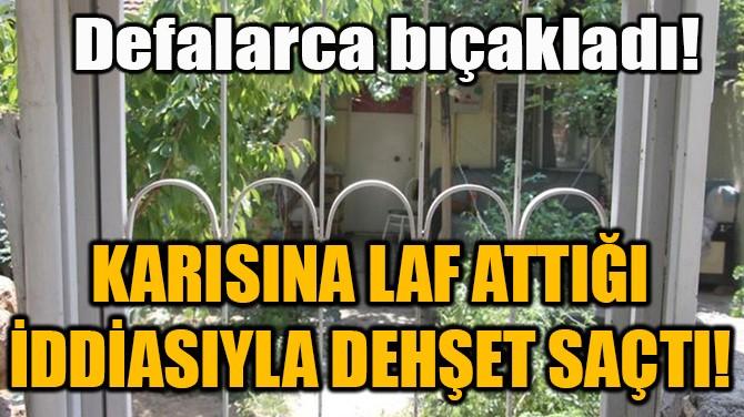 KARISINA LAF ATTIĞI İDDİASIYLA DEHŞET SAÇTI!