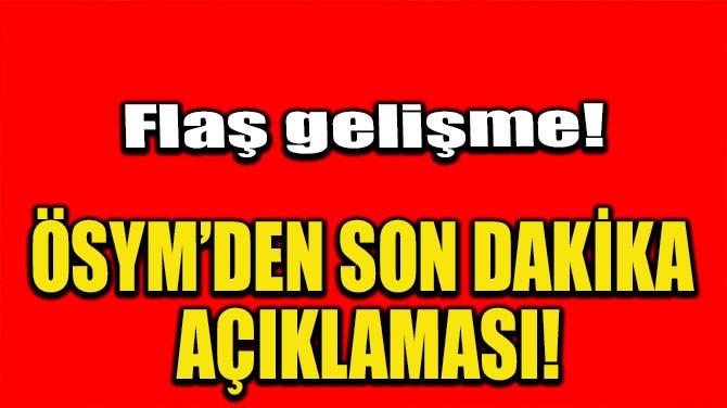 ÖSYM'DEN SON DAKİKA AÇIKLAMASI!