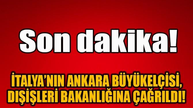 İTALYA'NIN ANKARA BÜYÜKELÇİSİ, DIŞİŞLERİ BAKANLIĞINA ÇAĞRILDI!