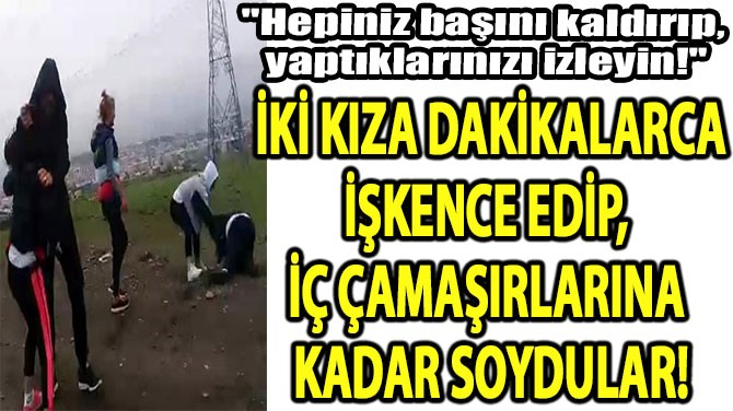 İKİ KIZA İŞKENCE EDİP,  İÇ ÇAMAŞIRLARINA KADAR SOYDULAR!