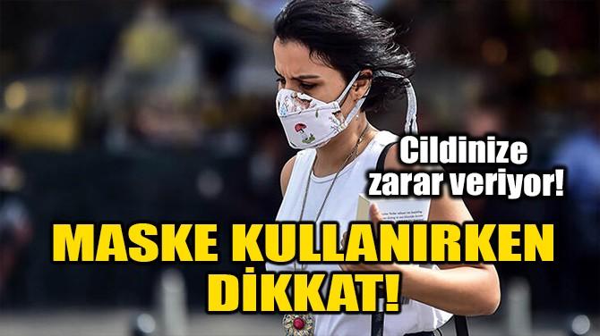 MASKE KULLANIRKEN DİKKAT!