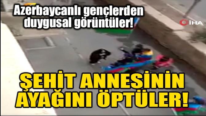ŞEHİT ANNESİNİN AYAĞINI ÖPTÜLER!