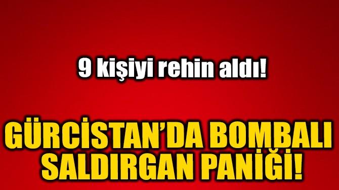 GÜRCİSTAN'DA BOMBALI SALDIRGAN PANİĞİ!