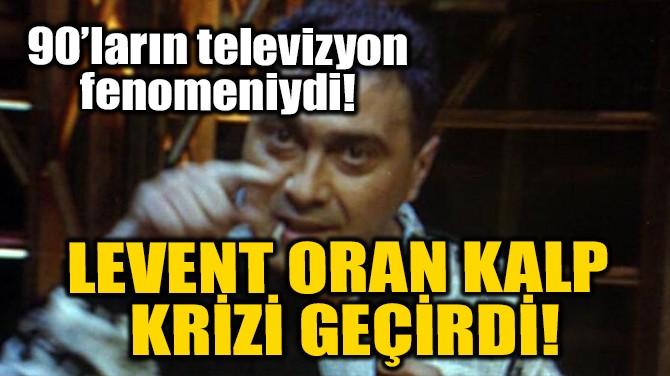 LEVENT ORAN KALP KRİZİ GEÇİRDİ!