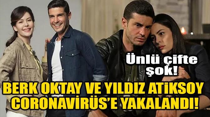 BERK OKTAY VE YILDIZ ATİKSOY CORONAVİRÜS'E YAKALANDI!