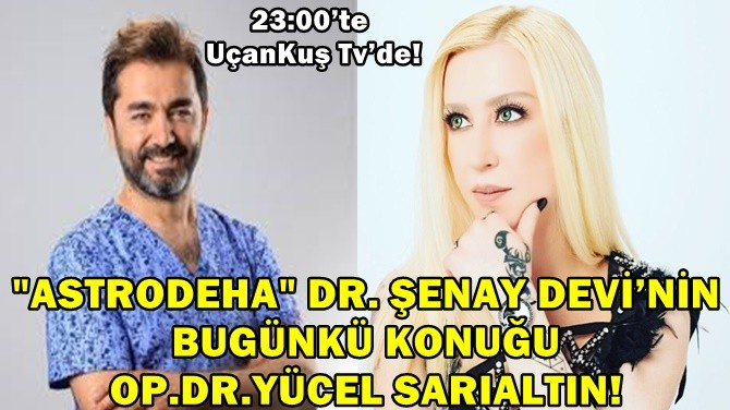 """ASTRODEHA"" DR. ŞENAY DEVİ'NİN KONUĞU OP.DR.YÜCEL SARIALTIN!"