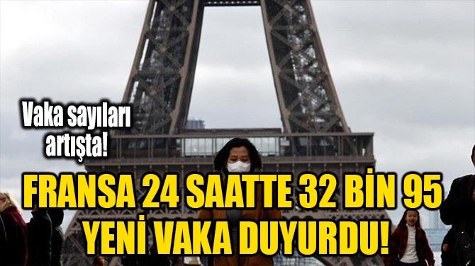 FRANSA 24 SAATTE 32 BİN 95 YENİ VAKA DUYURDU!