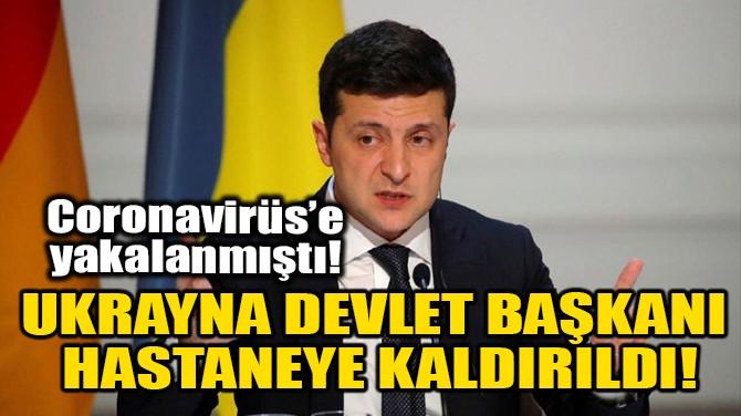 UKRAYNA DEVLET BAŞKANI HASTANEYE KALDIRILDI!