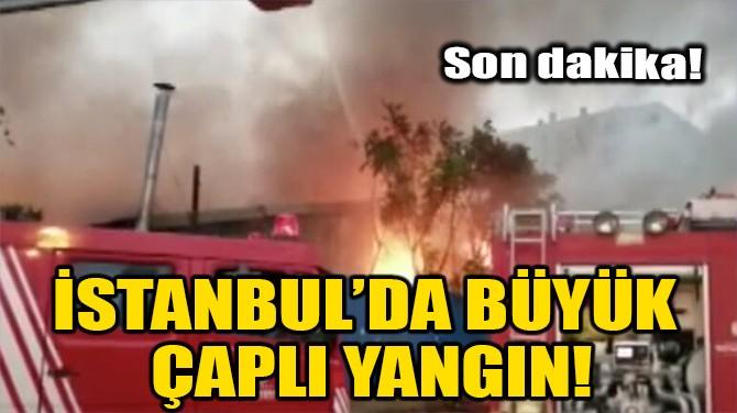 İSTANBUL'DA BÜYÜK ÇAPLI YANGIN!
