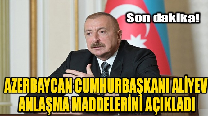 AZERBAYCAN CUMHURBAŞKANI ALİYEV ANLAŞMA MADDELERİNİ AÇIKLADI