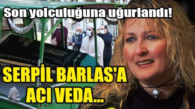 SERPİL BARLAS'A  ACI VEDA...