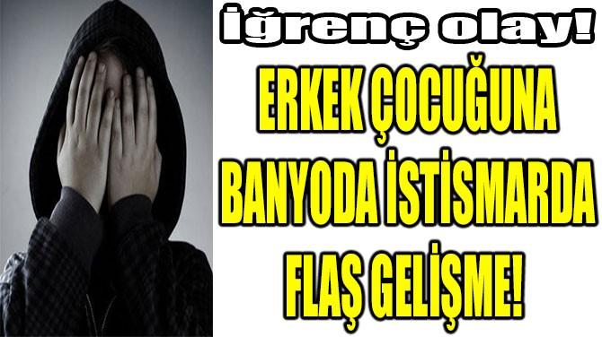 ERKEK ÇOCUĞUNA BANYODA İSTİSMARA 14 YIL HAPİS!
