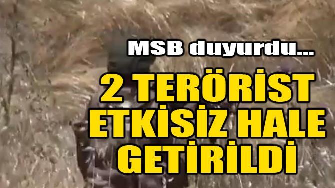 MSB DUYURDU! 2 TERÖRİST ETKİSİZ HALE GETİRİLDİ