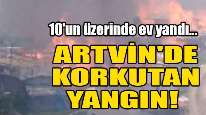 ARTVİN'DE KORKUTAN YANGIN!