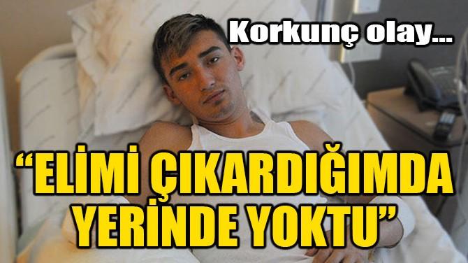 """""""ELİMİ ÇIKARDIĞIMDA YERİNDE YOKTU"""""""