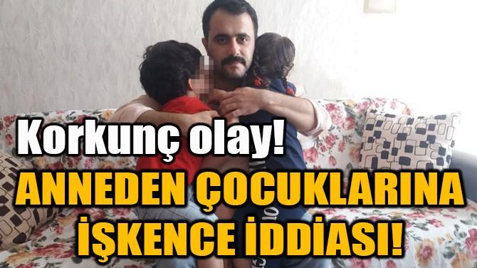 ANNEDEN ÇOCUKLARINA İŞKENCE İDDİASI!