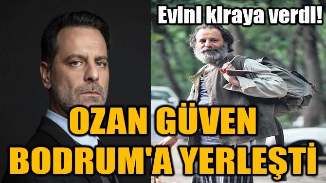 OZAN GÜVEN BODRUM'A YERLEŞTİ!