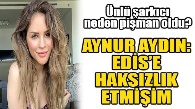 AYNUR AYDIN: EDİS'E HAKSIZLIK YAPMIŞIM!