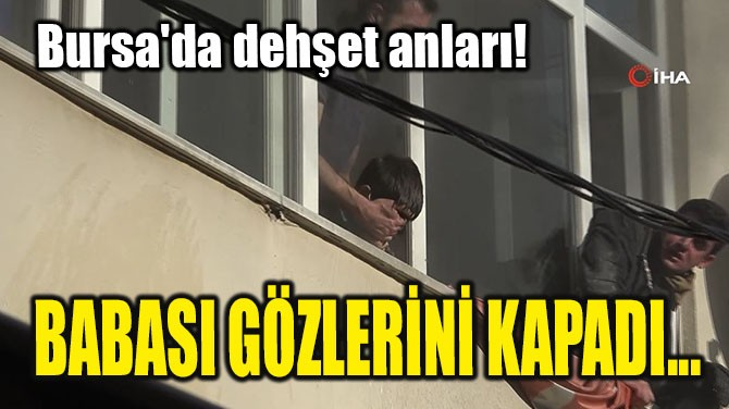 BURSA'DA DEHŞET ANLARI! BABASI GÖZLERİNİ KAPADI...