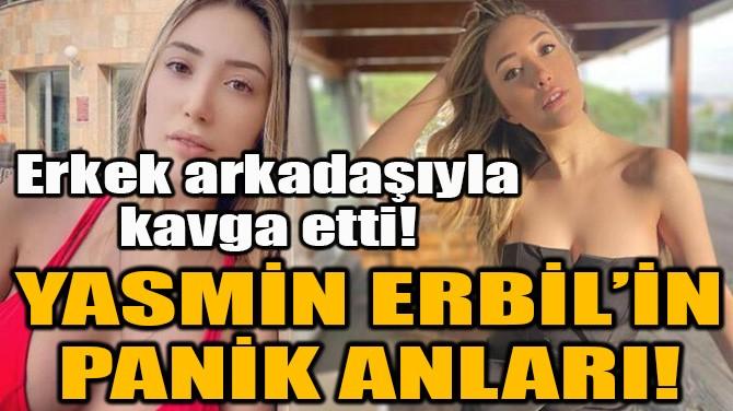 YASMİN ERBİL'İN PANİK ANLARI!