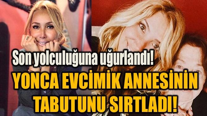 YONCA EVCİMİK ANNESİNİN TABUTUNU SIRTLADI!