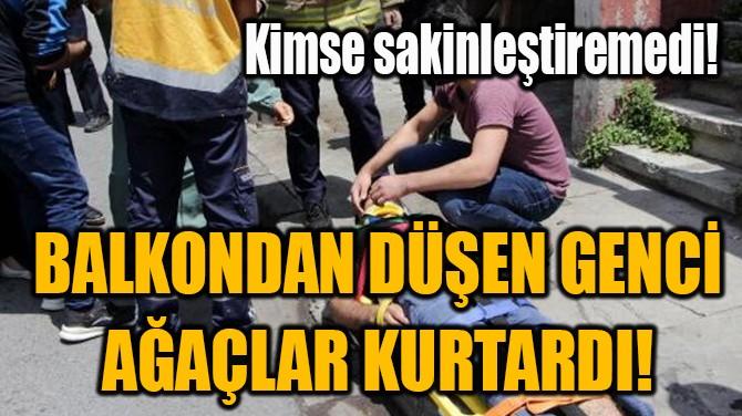 BALKONDAN DÜŞEN GENCİ AĞAÇLAR KURTARDI!
