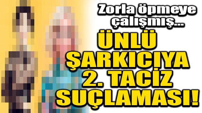 ÜNLÜ ŞARKICIYA 2. TACİZ SUÇLAMASI!